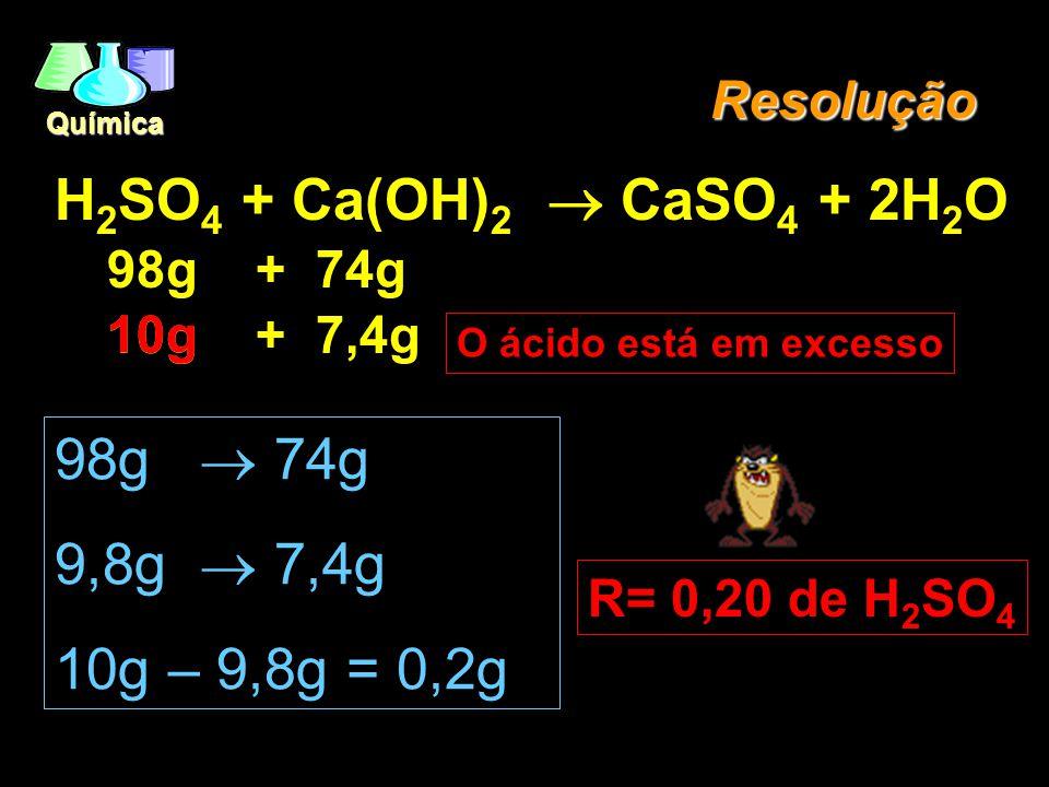 Química Reagente Limitante EX.: (PUCSP/96) - 10,00g de ácido sulfúrico são adicionados a 7,40g de hidróxido de cálcio. Sabe-se que um dos reagentes es