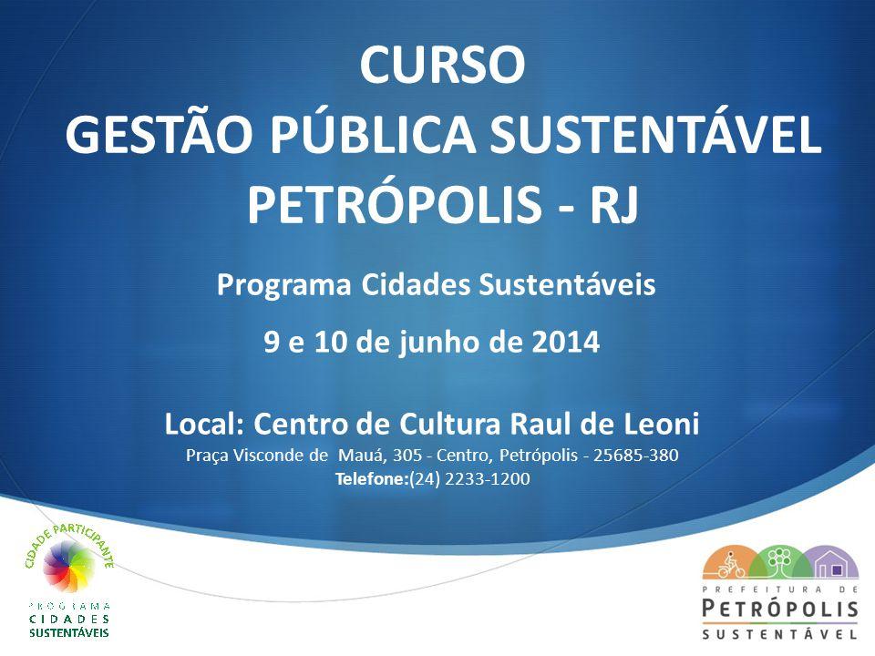  CURSO GESTÃO PÚBLICA SUSTENTÁVEL PETRÓPOLIS - RJ Programa Cidades Sustentáveis 9 e 10 de junho de 2014 Local: Centro de Cultura Raul de Leoni Praça