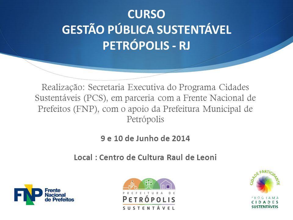 CURSO GESTÃO PÚBLICA SUSTENTÁVEL PETRÓPOLIS - RJ Realização: Secretaria Executiva do Programa Cidades Sustentáveis (PCS), em parceria com a Frente Nac