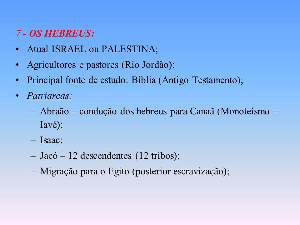 7 - OS HEBREUS: Atual ISRAEL ou PALESTINA; Agricultores e pastores (Rio Jordão); Principal fonte de estudo: Bíblia (Antigo Testamento); Patriarcas: –Abraão – condução dos hebreus para Canaã (Monoteísmo – Iavé); –Isaac; –Jacó – 12 descendentes (12 tribos); –Migração para o Egito (posterior escravização);