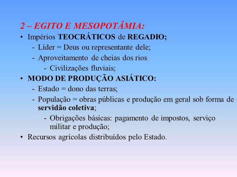 2 – EGITO E MESOPOTÂMIA: Impérios TEOCRÁTICOS de REGADIO; -Líder = Deus ou representante dele; -Aproveitamento de cheias dos rios -Civilizações fluviais; MODO DE PRODUÇÃO ASIÁTICO: -Estado = dono das terras; -População = obras públicas e produção em geral sob forma de servidão coletiva; -Obrigações básicas: pagamento de impostos, serviço militar e produção; Recursos agrícolas distribuídos pelo Estado.