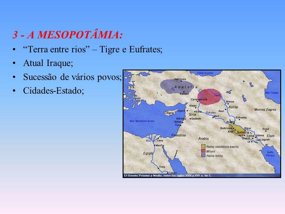 3 - A MESOPOTÂMIA: Terra entre rios – Tigre e Eufrates; Atual Iraque; Sucessão de vários povos; Cidades-Estado;