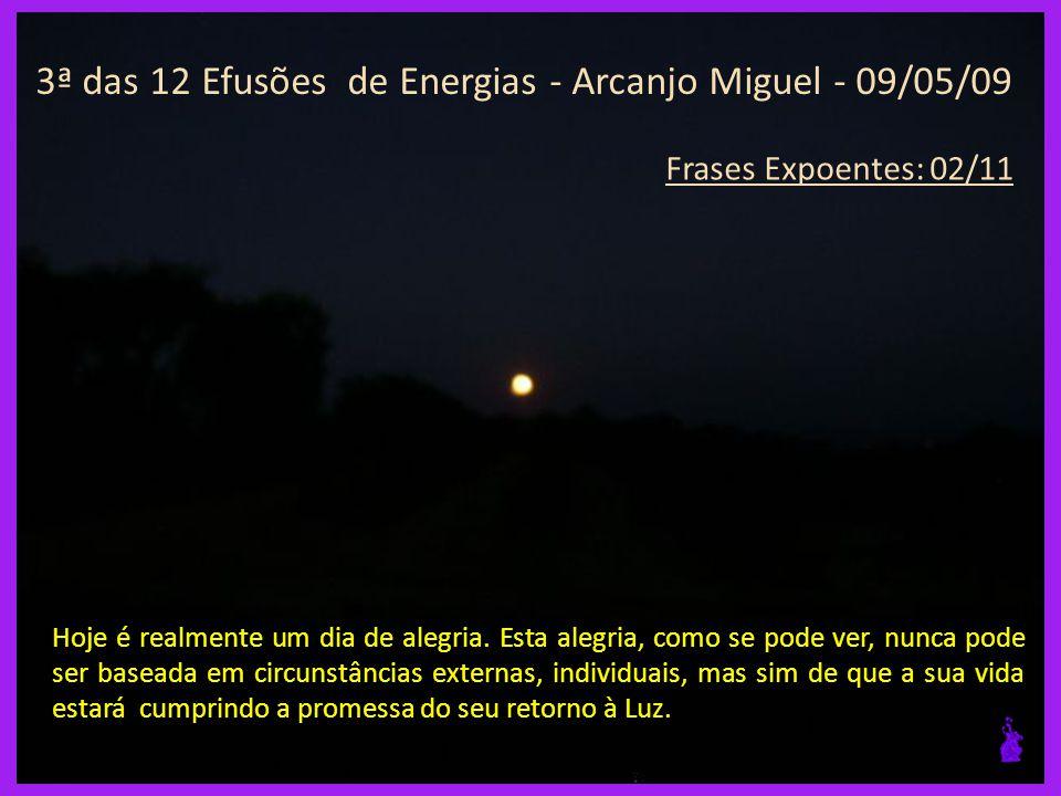3ª das 12 Efusões de Energias - Arcanjo Miguel - 09/05/09 Frases Expoentes: 01/11 Chegou a hora de mudar o seu mundo dissociado da Unidade.