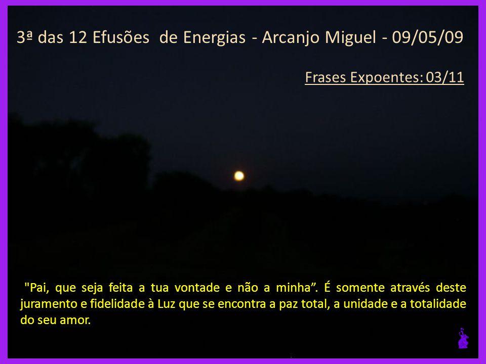 3ª das 12 Efusões de Energias - Arcanjo Miguel - 09/05/09 Frases Expoentes: 02/11 Hoje é realmente um dia de alegria.