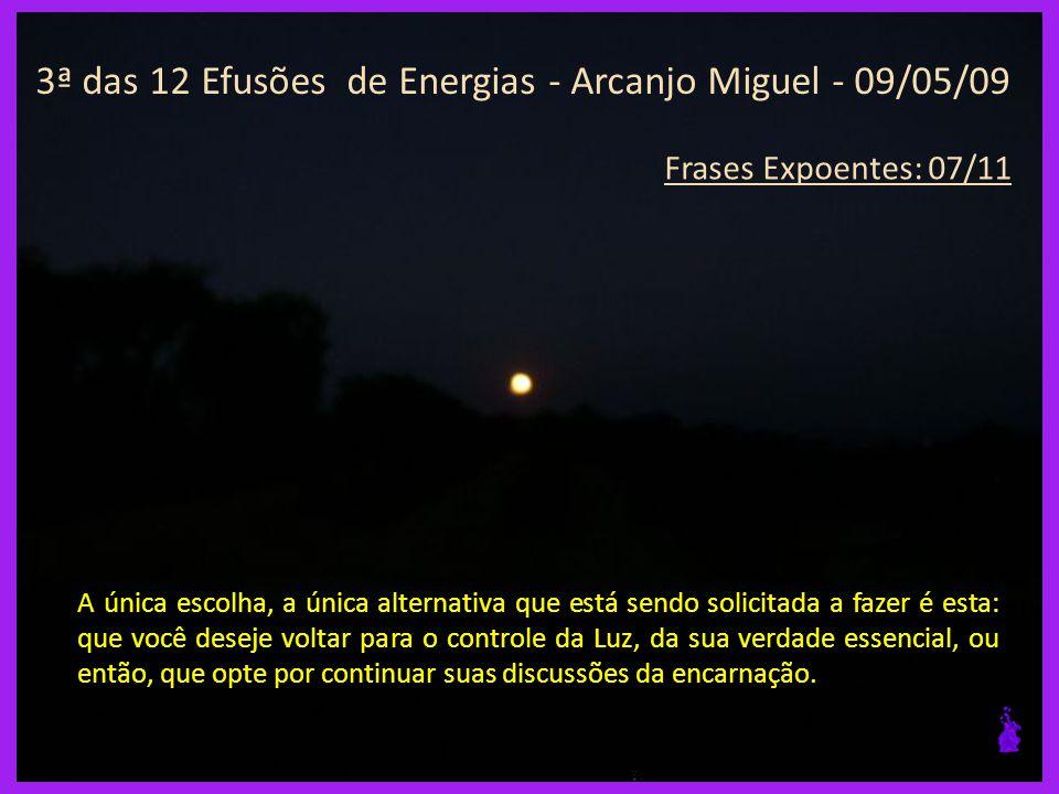 3ª das 12 Efusões de Energias - Arcanjo Miguel - 09/05/09 Frases Expoentes: 06/11 A mudança para a Luz e para o Amor do Pai é a única forma, a única verdade, que agora é proposto....