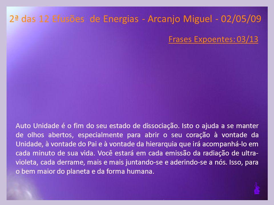 2ª das 12 Efusões de Energias - Arcanjo Miguel - 02/05/09 Frases Expoentes: 03/13 Auto Unidade é o fim do seu estado de dissociação.