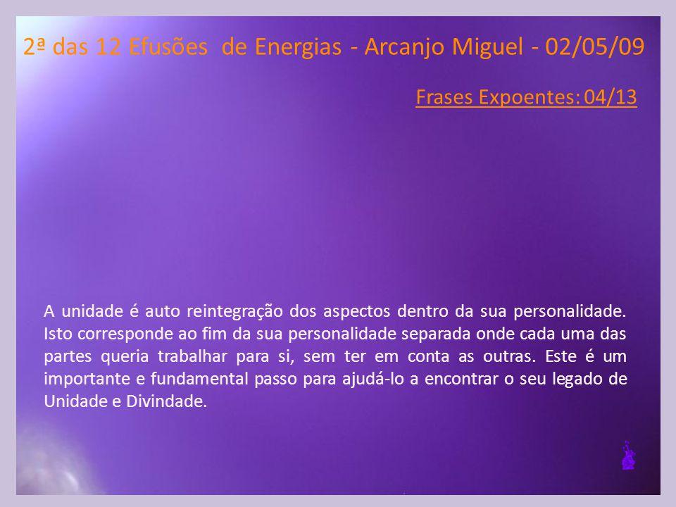2ª das 12 Efusões de Energias - Arcanjo Miguel - 02/05/09 Frases Expoentes: 04/13 A unidade é auto reintegração dos aspectos dentro da sua personalidade.