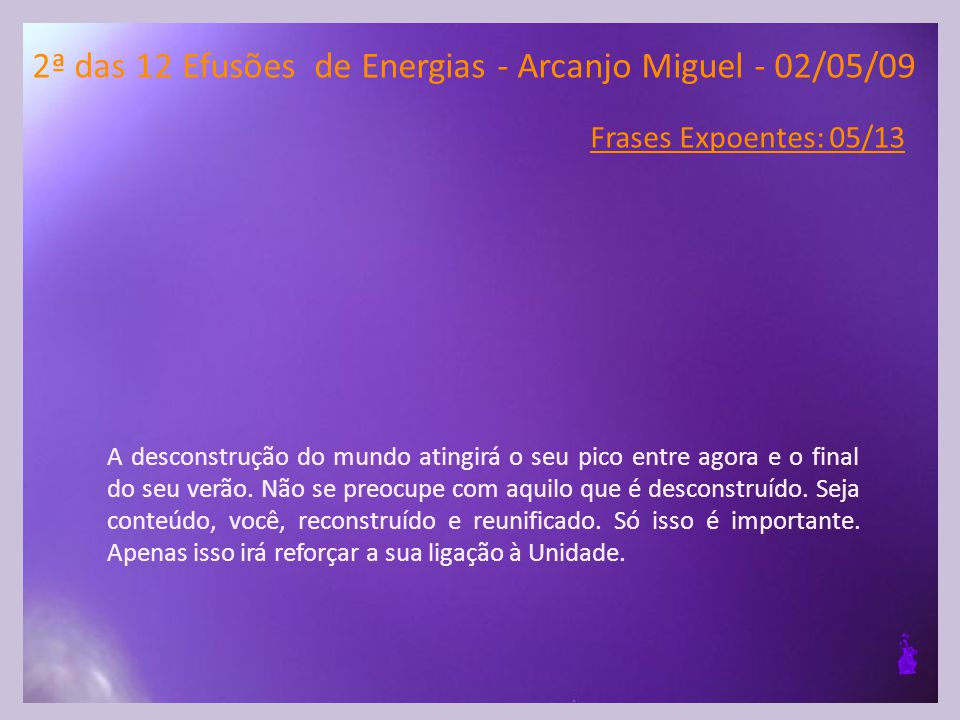 2ª das 12 Efusões de Energias - Arcanjo Miguel - 02/05/09 Frases Expoentes: 05/13 A desconstrução do mundo atingirá o seu pico entre agora e o final do seu verão.