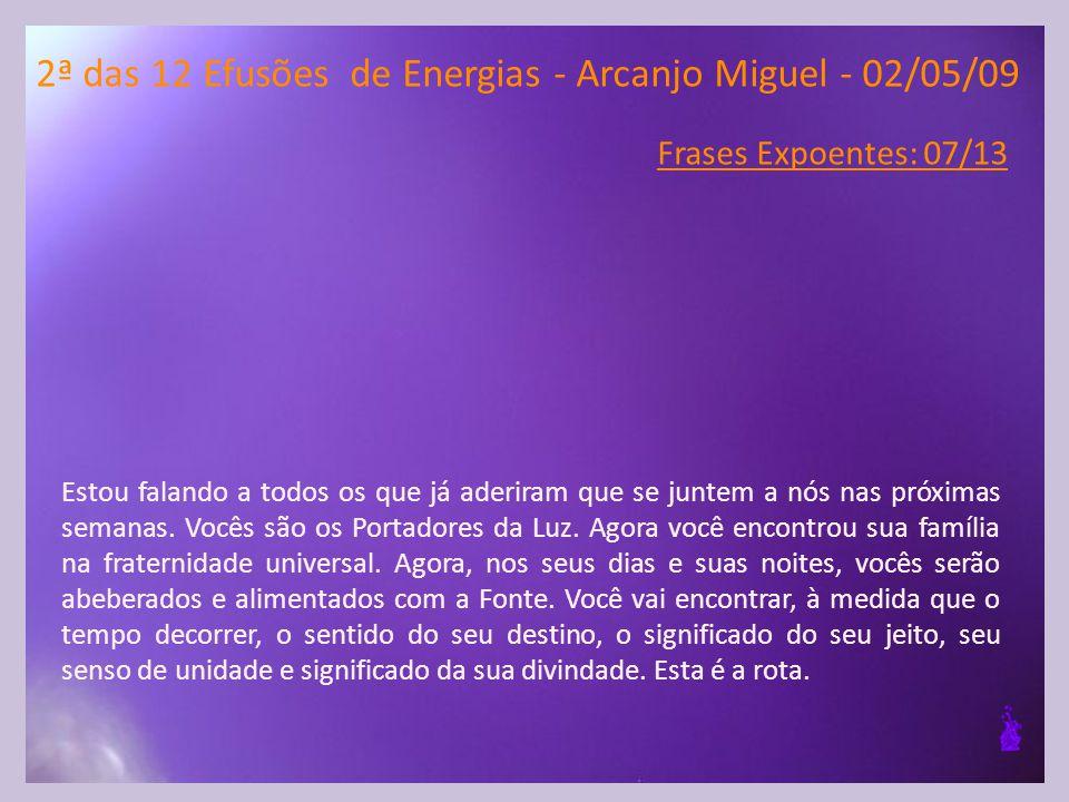 2ª das 12 Efusões de Energias - Arcanjo Miguel - 02/05/09 Frases Expoentes: 07/13 Estou falando a todos os que já aderiram que se juntem a nós nas próximas semanas.