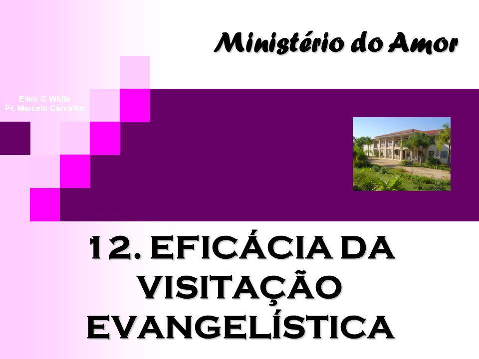12. EFICÁCIA DA VISITAÇÃO EVANGELÍSTICA Ministério do Amor Ellen G White Pr. Marcelo Carvalho