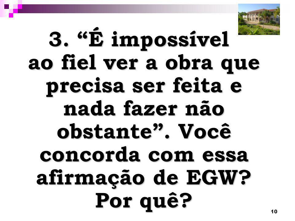 """10 3. """"É impossível ao fiel ver a obra que precisa ser feita e nada fazer não obstante"""". Você concorda com essa afirmação de EGW? Por quê?"""