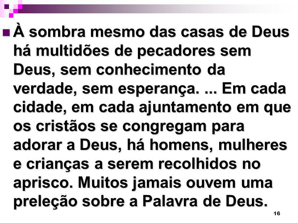 16 À sombra mesmo das casas de Deus há multidões de pecadores sem Deus, sem conhecimento da verdade, sem esperança.... Em cada cidade, em cada ajuntam
