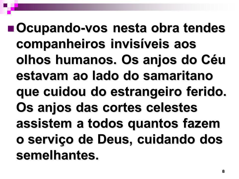 8 Ocupando-vos nesta obra tendes companheiros invisíveis aos olhos humanos. Os anjos do Céu estavam ao lado do samaritano que cuidou do estrangeiro fe