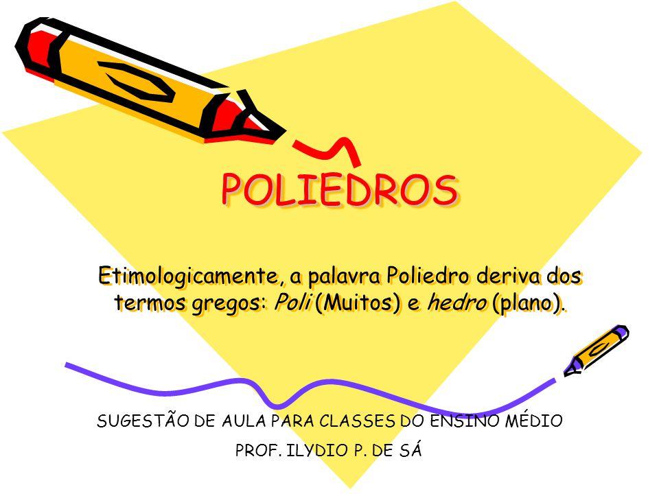 POLIEDROS POLIEDROS Etimologicamente, a palavra Poliedro deriva dos termos gregos: Poli (Muitos) e hedro (plano). SUGESTÃO DE AULA PARA CLASSES DO ENS