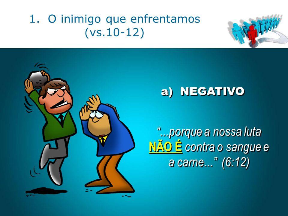 """a) NEGATIVO """"...porque a nossa luta NÃO É contra o sangue e a carne..."""" (6:12) """"...porque a nossa luta NÃO É contra o sangue e a carne..."""" (6:12)"""
