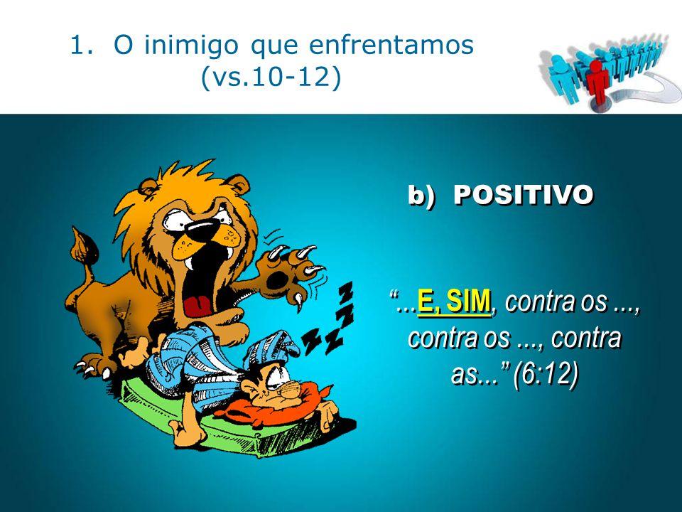 """b) POSITIVO """"... E, SIM, contra os..., contra os..., contra as..."""" (6:12) """"... E, SIM, contra os..., contra os..., contra as..."""" (6:12) 1. O inimigo q"""