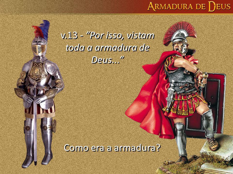 """Como era a armadura? v.13 - """"Por isso, vistam toda a armadura de Deus..."""" v.13 - """"Por isso, vistam toda a armadura de Deus..."""""""