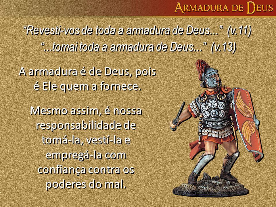 A armadura é de Deus, pois é Ele quem a fornece. Mesmo assim, é nossa responsabilidade de tomá-la, vestí-la e empregá-la com confiança contra os poder