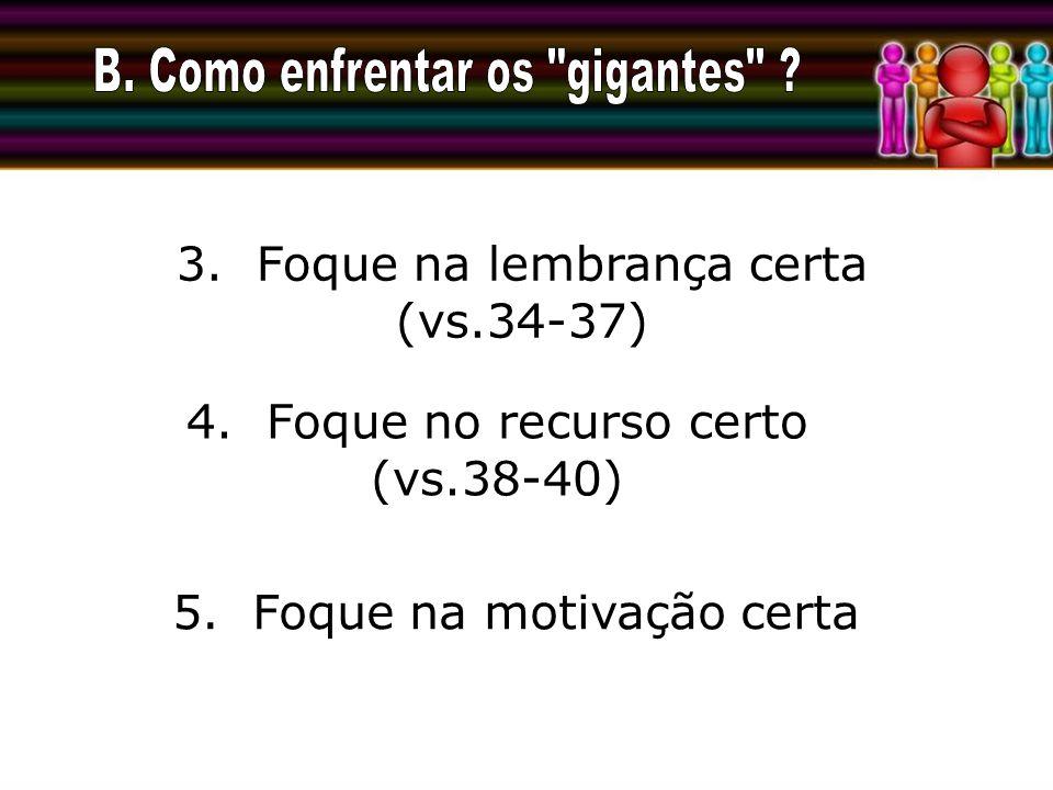 3. Foque na lembrança certa (vs.34-37) 4. Foque no recurso certo (vs.38-40) 5. Foque na motivação certa