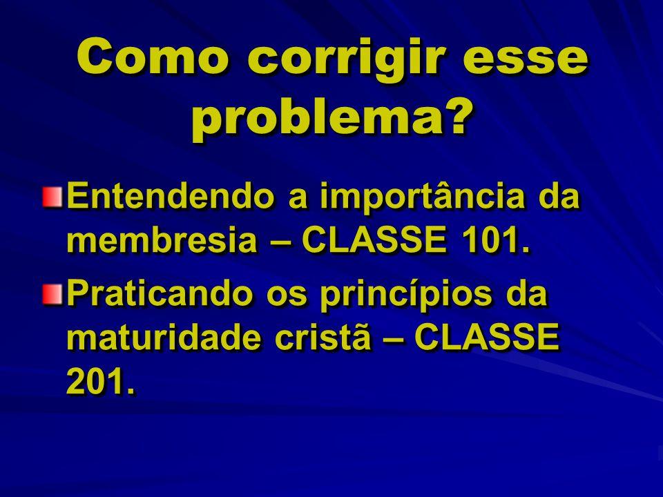Como corrigir esse problema? Entendendo a importância da membresia – CLASSE 101. Praticando os princípios da maturidade cristã – CLASSE 201. Entendend