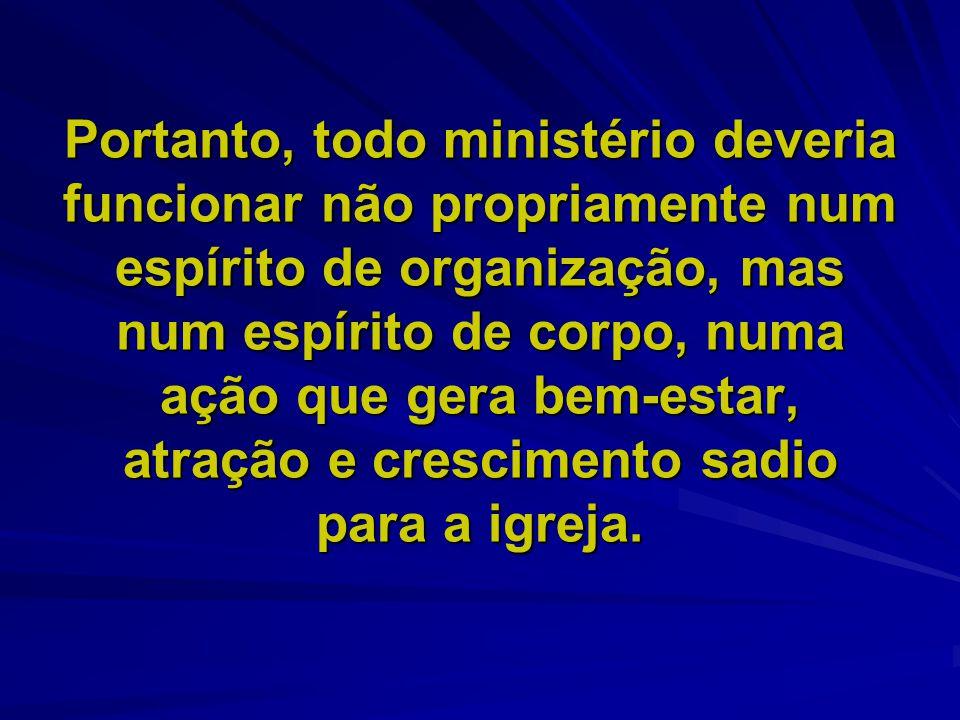 Portanto, todo ministério deveria funcionar não propriamente num espírito de organização, mas num espírito de corpo, numa ação que gera bem-estar, atr