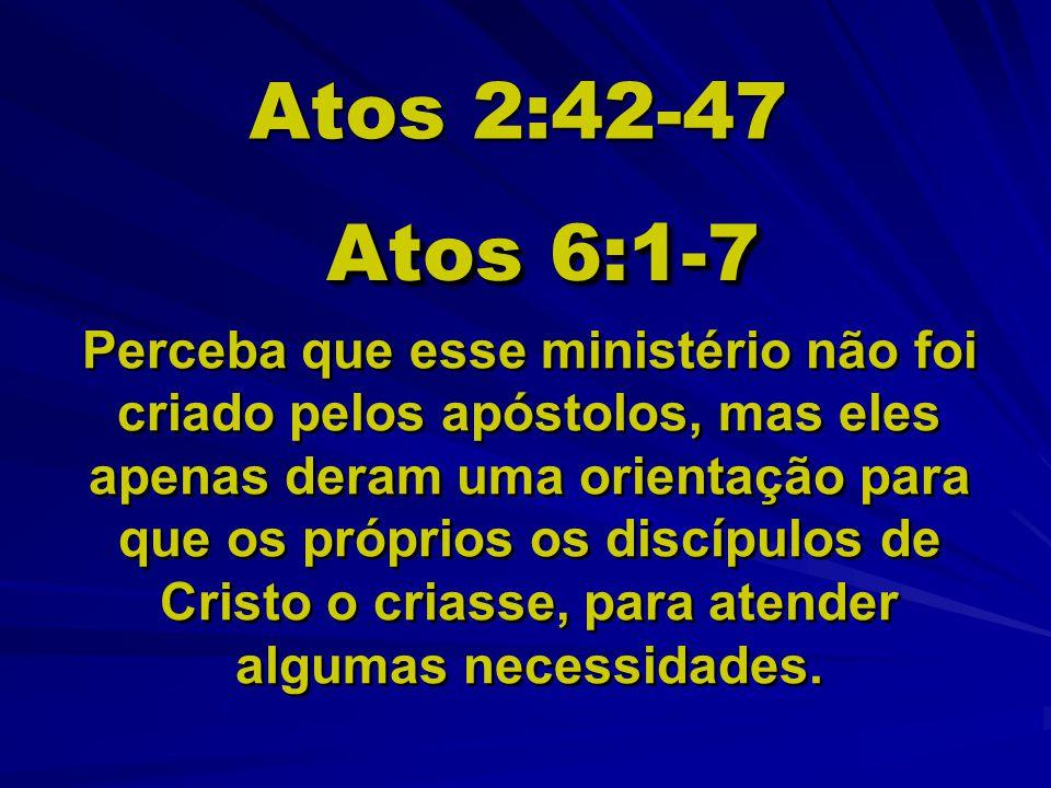 Atos 2:42-47 Atos 6:1-7 Perceba que esse ministério não foi criado pelos apóstolos, mas eles apenas deram uma orientação para que os próprios os discí