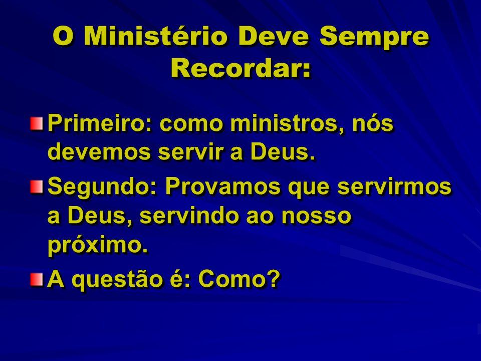 O Ministério Deve Sempre Recordar: Primeiro: como ministros, nós devemos servir a Deus. Segundo: Provamos que servirmos a Deus, servindo ao nosso próx