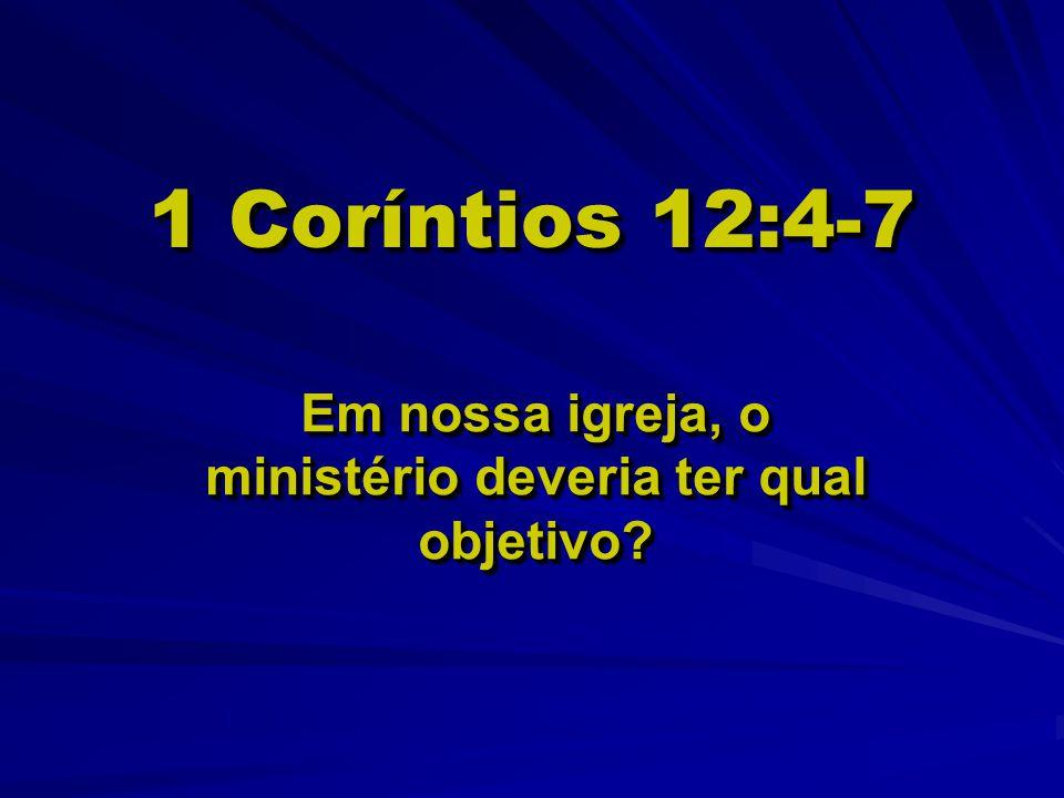 1 Coríntios 12:4-7 Em nossa igreja, o ministério deveria ter qual objetivo?