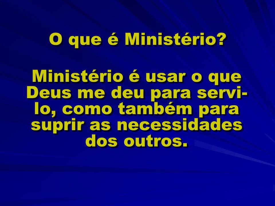 O que é Ministério? Ministério é usar o que Deus me deu para servi- lo, como também para suprir as necessidades dos outros.