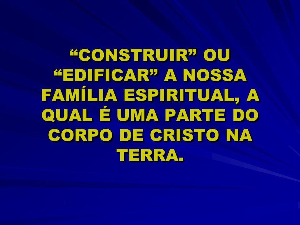 """CONSTRUIR"" OU ""EDIFICAR"" A NOSSA FAMÍLIA ESPIRITUAL, A QUAL É UMA PARTE DO CORPO DE CRISTO NA TERRA."