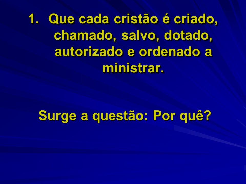 1.Que cada cristão é criado, chamado, salvo, dotado, autorizado e ordenado a ministrar. Surge a questão: Por quê?