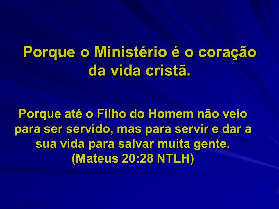 Porque o Ministério é o coração da vida cristã. Porque até o Filho do Homem não veio para ser servido, mas para servir e dar a sua vida para salvar mu
