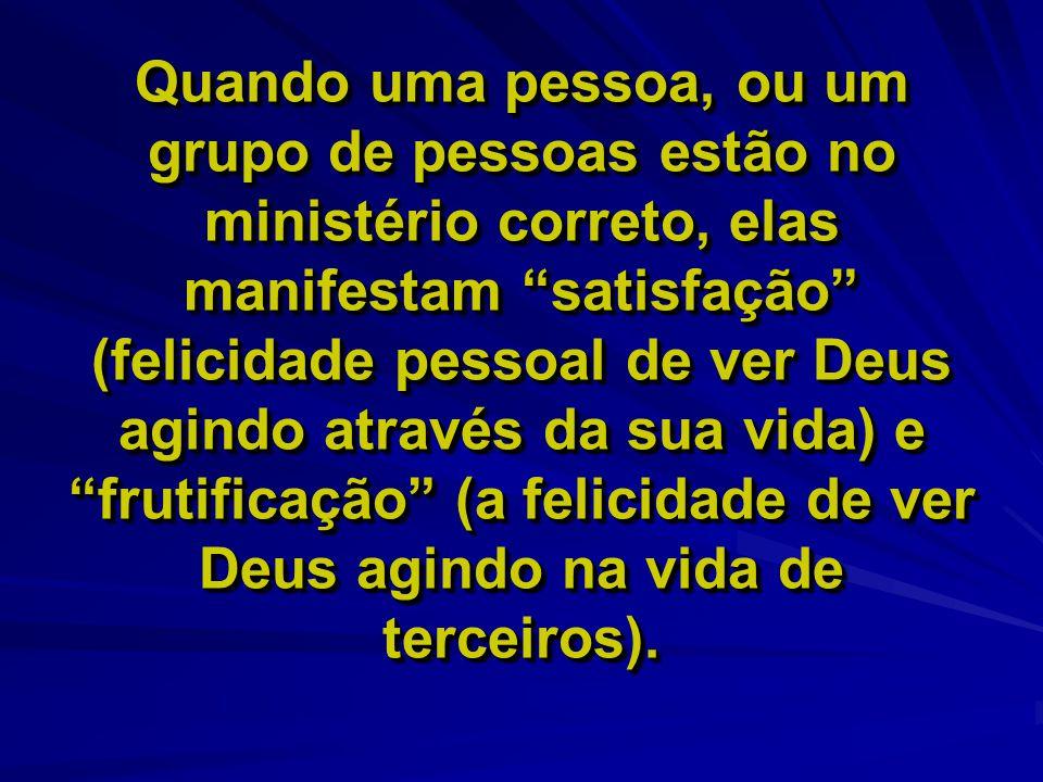 """Quando uma pessoa, ou um grupo de pessoas estão no ministério correto, elas manifestam """"satisfação"""" (felicidade pessoal de ver Deus agindo através da"""