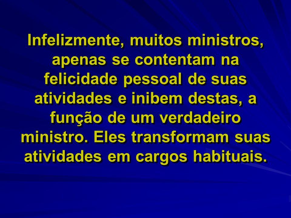 Infelizmente, muitos ministros, apenas se contentam na felicidade pessoal de suas atividades e inibem destas, a função de um verdadeiro ministro. Eles