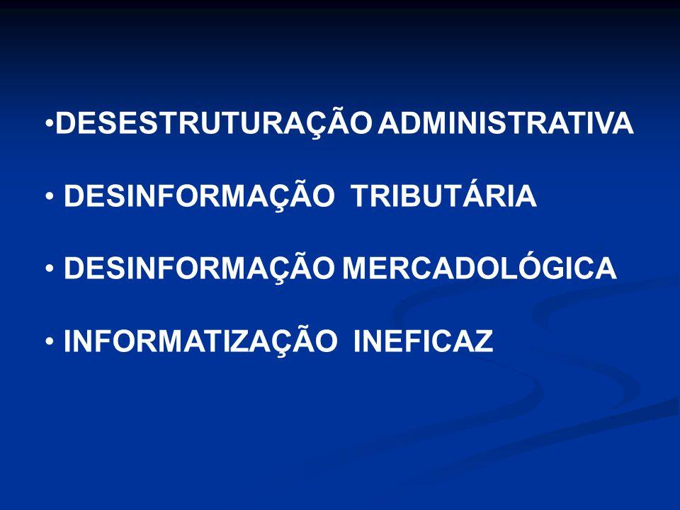 DESESTRUTURAÇÃO ADMINISTRATIVA DESINFORMAÇÃO TRIBUTÁRIA DESINFORMAÇÃO MERCADOLÓGICA INFORMATIZAÇÃO INEFICAZ