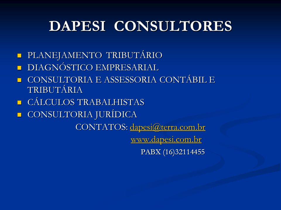 DAPESI CONSULTORES PLANEJAMENTO TRIBUTÁRIO PLANEJAMENTO TRIBUTÁRIO DIAGNÓSTICO EMPRESARIAL DIAGNÓSTICO EMPRESARIAL CONSULTORIA E ASSESSORIA CONTÁBIL E TRIBUTÁRIA CONSULTORIA E ASSESSORIA CONTÁBIL E TRIBUTÁRIA CÁLCULOS TRABALHISTAS CÁLCULOS TRABALHISTAS CONSULTORIA JURÍDICA CONSULTORIA JURÍDICA CONTATOS: dapesi@terra.com.br dapesi@terra.com.br www.dapesi.com.br www.dapesi.com.br PABX (16)32114455 PABX (16)32114455