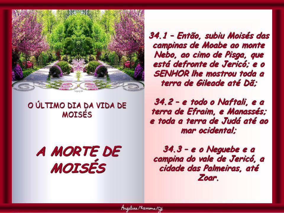 O ÚLTIMO DIA DA VIDA DE MOISÉS A MORTE DE MOISÉS 34.1 – Então, subiu Moisés das campinas de Moabe ao monte Nebo, ao cimo de Pisga, que está defronte de Jericó; e o SENHOR lhe mostrou toda a terra de Gileade até Dã; 34.2 – e todo o Naftali, e a terra de Efraim, e Manassés; e toda a terra de Judá até ao mar ocidental; 34.3 – e o Neguebe e a campina do vale de Jericó, a cidade das Palmeiras, até Zoar.