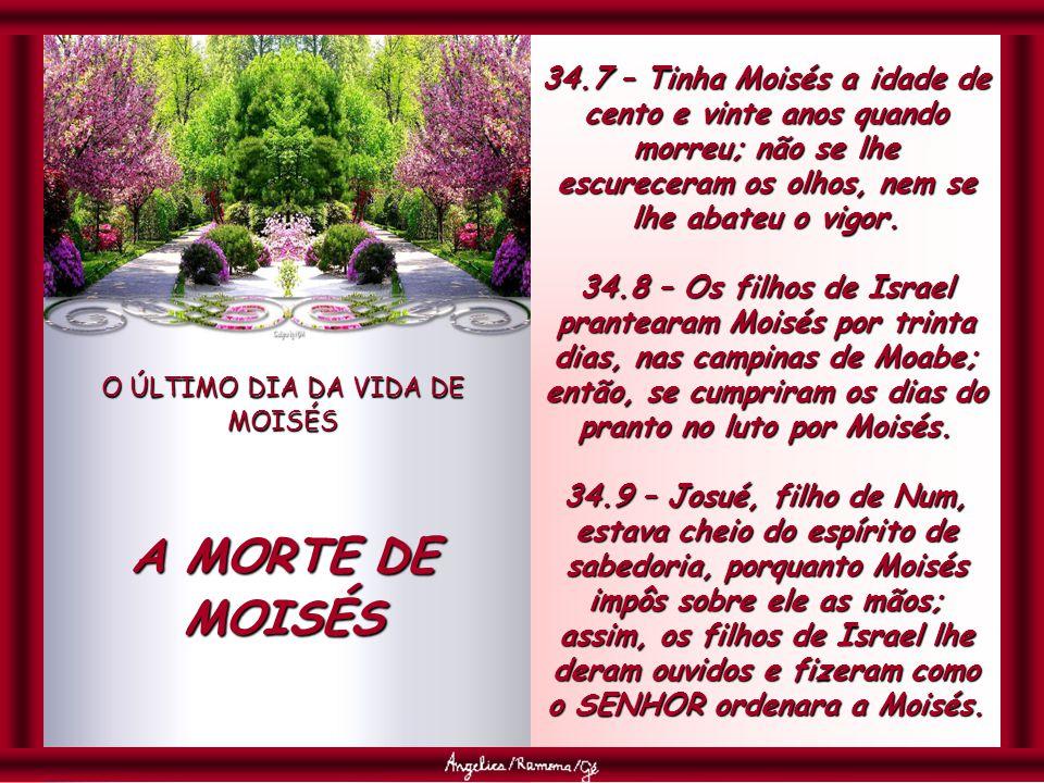 O ÚLTIMO DIA DA VIDA DE MOISÉS A MORTE DE MOISÉS 34.7 – Tinha Moisés a idade de cento e vinte anos quando morreu; não se lhe escureceram os olhos, nem se lhe abateu o vigor.