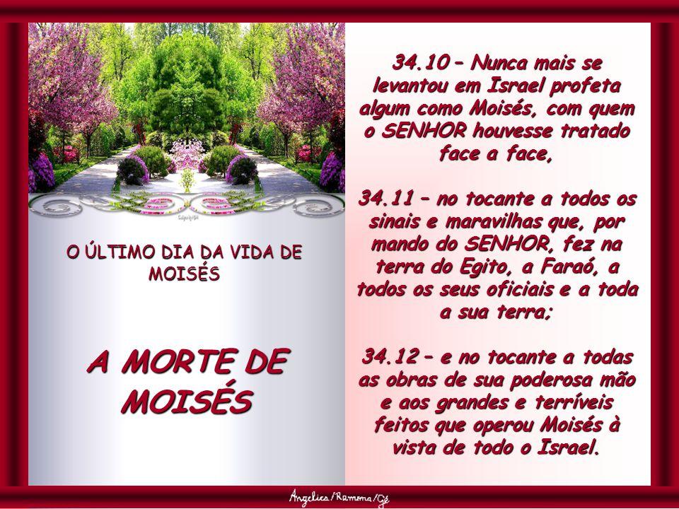 O ÚLTIMO DIA DA VIDA DE MOISÉS A MORTE DE MOISÉS 34.10 – Nunca mais se levantou em Israel profeta algum como Moisés, com quem o SENHOR houvesse tratado face a face, 34.11 – no tocante a todos os sinais e maravilhas que, por mando do SENHOR, fez na terra do Egito, a Faraó, a todos os seus oficiais e a toda a sua terra; 34.12 – e no tocante a todas as obras de sua poderosa mão e aos grandes e terríveis feitos que operou Moisés à vista de todo o Israel.