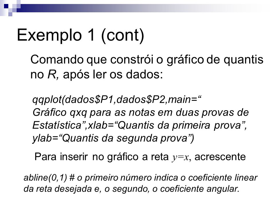 """Exemplo 1 (cont) Comando que constrói o gráfico de quantis no R, após ler os dados: qqplot(dados$P1,dados$P2,main="""" Gráfico qxq para as notas em duas"""
