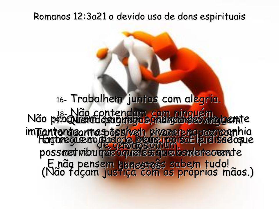 14- Se alguém o maltratar porque você é um cristão, não o destrate; ore, sim, para que Deus o abençoe. 15- Quando outros estiverem alegres, alegrem-se