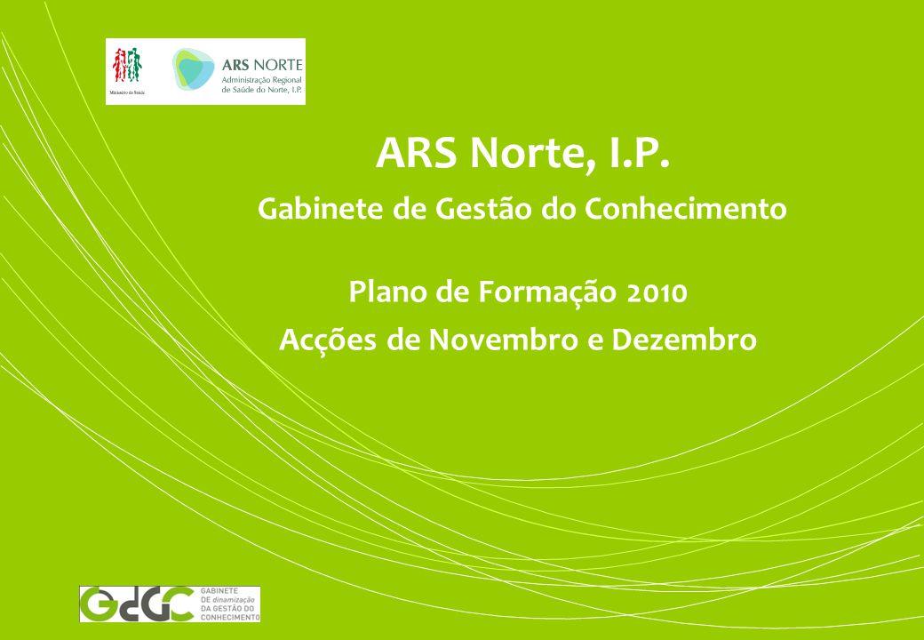ARS Norte, I.P. Gabinete de Gestão do Conhecimento Plano de Formação 2010 Acções de Novembro e Dezembro