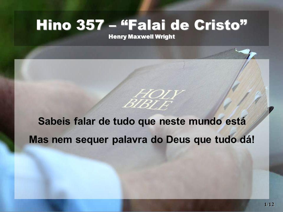 """Hino 357 – """"Falai de Cristo"""" Henry Maxwell Wright Sabeis falar de tudo que neste mundo está Mas nem sequer palavra do Deus que tudo dá! 1/12"""