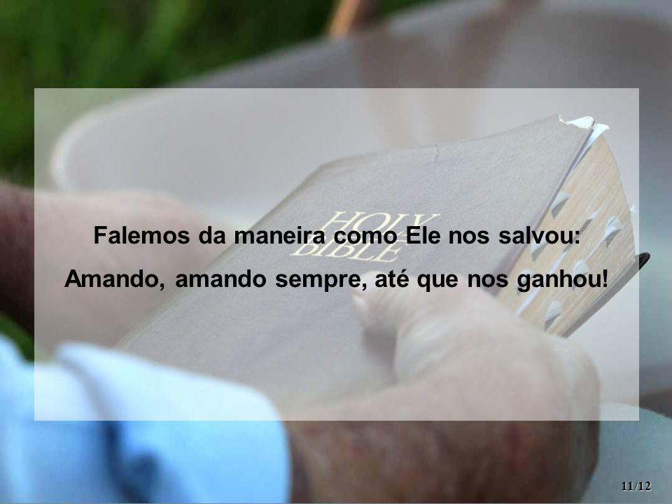 Falemos da maneira como Ele nos salvou: Amando, amando sempre, até que nos ganhou! 11/12