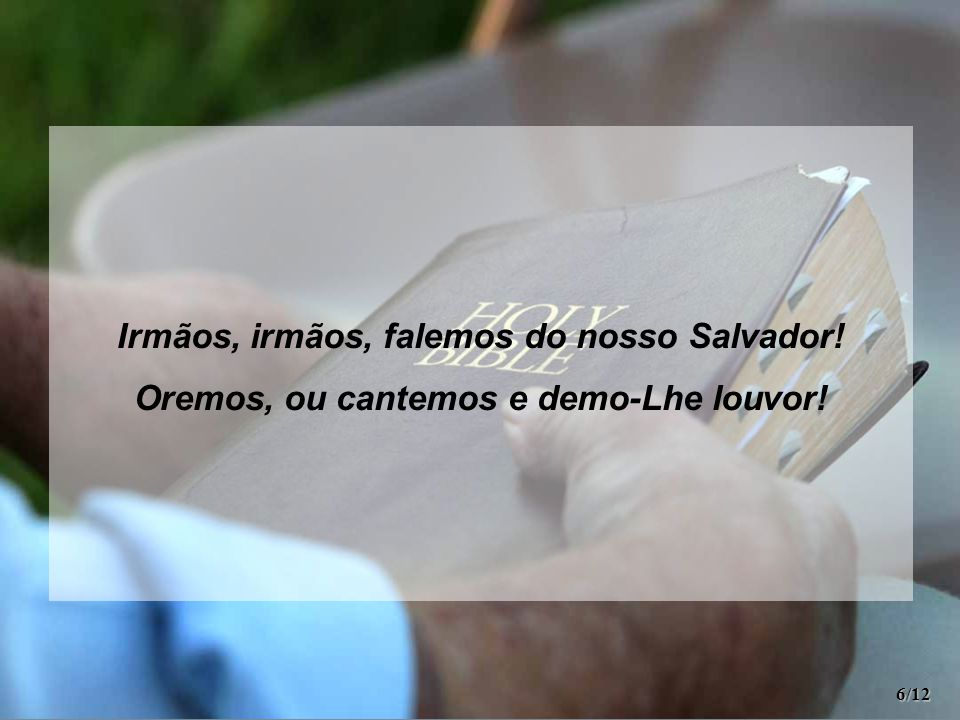 Irmãos, irmãos, falemos do nosso Salvador! Oremos, ou cantemos e demo-Lhe louvor! 6/12