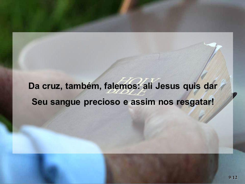 Da cruz, também, falemos: ali Jesus quis dar Seu sangue precioso e assim nos resgatar! 9/12