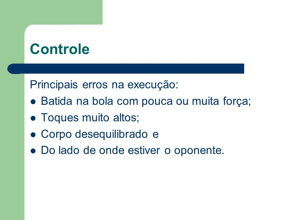 Controle Principais erros na execução: Batida na bola com pouca ou muita força; Toques muito altos; Corpo desequilibrado e Do lado de onde estiver o o