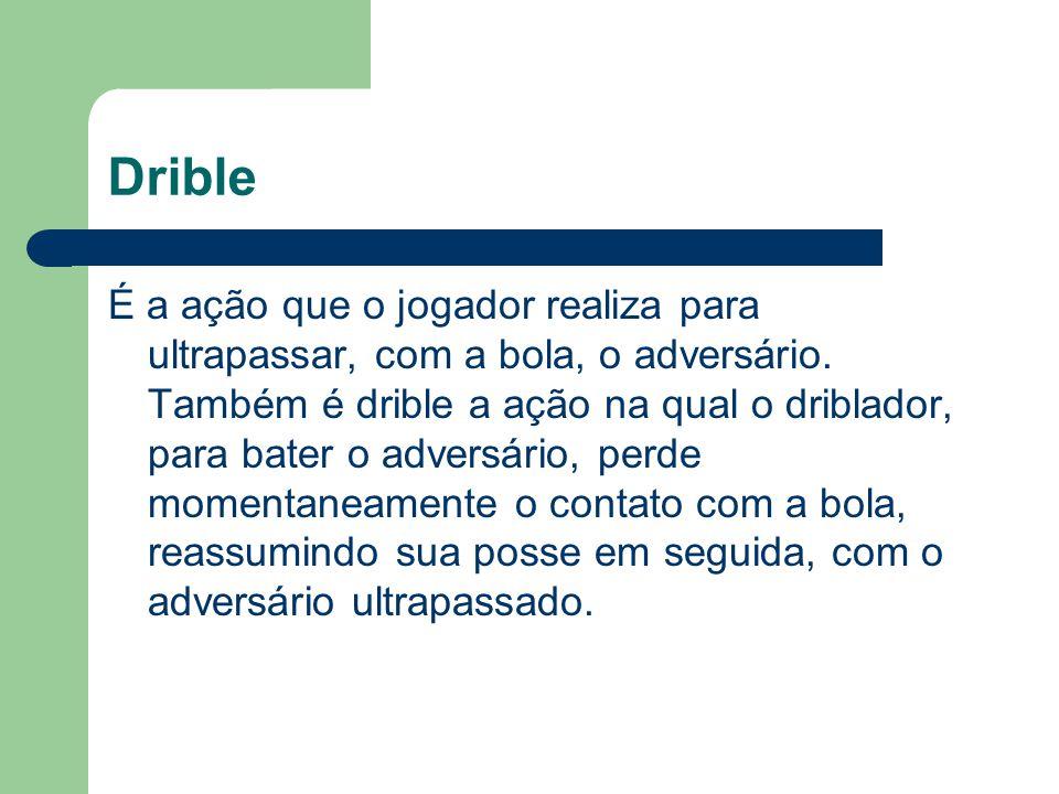 Drible É a ação que o jogador realiza para ultrapassar, com a bola, o adversário. Também é drible a ação na qual o driblador, para bater o adversário,