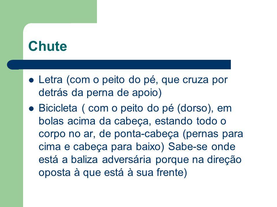 Chute Letra (com o peito do pé, que cruza por detrás da perna de apoio) Bicicleta ( com o peito do pé (dorso), em bolas acima da cabeça, estando todo
