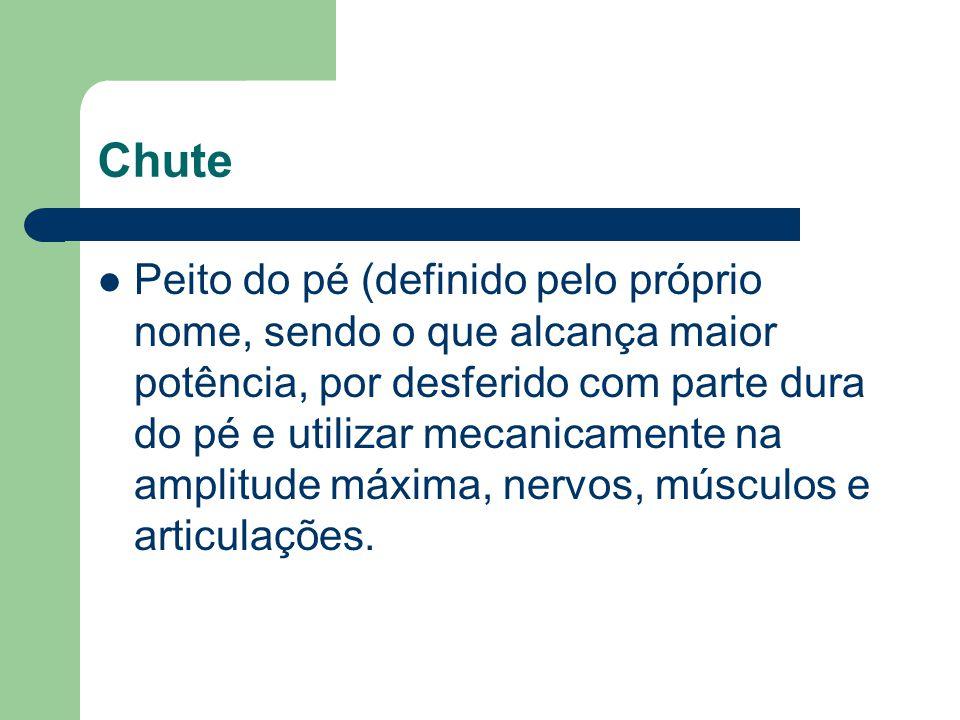 Chute Peito do pé (definido pelo próprio nome, sendo o que alcança maior potência, por desferido com parte dura do pé e utilizar mecanicamente na ampl